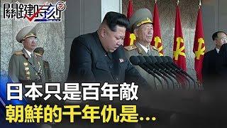日本只是百年敵 金氏王朝三代訓令:朝鮮的千年仇是… 關鍵時刻 20180110-5 馬西屏 劉燦榮