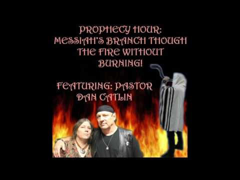 PROPHECY HOUR: MESSIAH'S BRANCH THOUGH THE FIRE WITHOUT BURNING! Featuring: Pastor Dan Catlin
