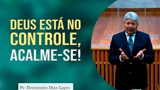 Deus está no controle, acalme-se! | Pr Hernandes Dias Lopes
