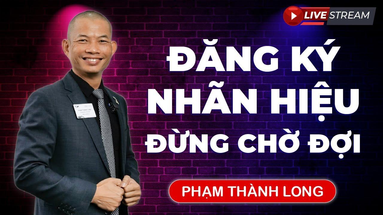 Kinh doanh phải biết – Đăng ký nhãn hiệu ngay không lại bị mất – Phạm Thành Long