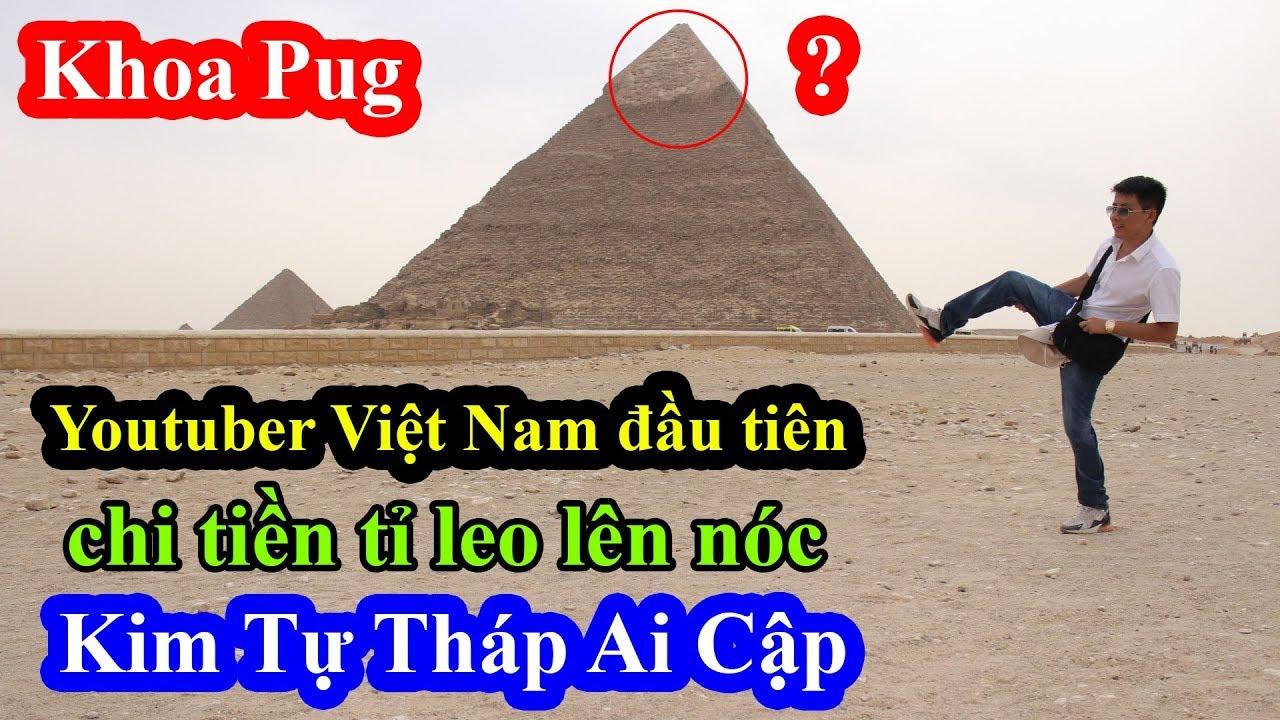 Khoa Pug – Youtuber Việt Nam đầu tiên chi tiền tấn để được leo lên đỉnh Kim Tự Tháp Ai Cập