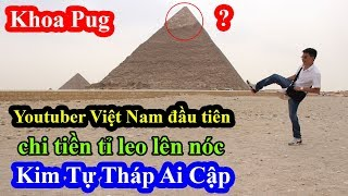 Khoa Pug  Youtuber Việt Nam đầu tiên chi tiền tấn để được leo lên đỉnh Kim Tự Tháp Ai Cập