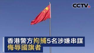 香港警方拘捕5名涉嫌串谋侮辱国旗者 | CCTV中文国际