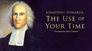 Jonathan Edwards: The Use of Your Time - Steve Lawson