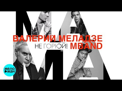Валерий Меладзе и MBAND - Мама не горюй