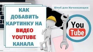 Как ПОСТАВИТЬ ОБЛОЖКУ на видео YouTube канала? Как  добавить картинку на  видео ЮТУБ Канала.