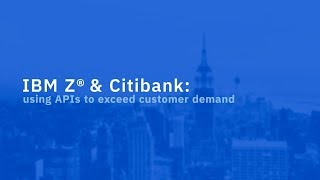 IBM Z and Citibank: using APIs to exceed customer demand