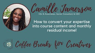 Coffee Breaks for Creatives: How to Convert Your Expertise into Course Content with Camille Jamerson