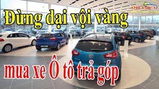 Đừng dại vội vàng mua xe Ô tô trả góp