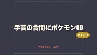 手芸の合間にポケモンGO#127
