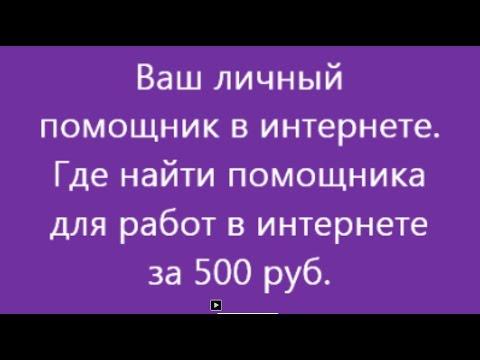 Ваш личный  помощник в интернете  Где найти помощника для работ в интернете за 500 руб