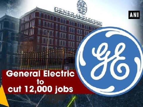 General Electric to cut 12,000 jobs - ANI News
