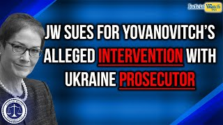 JW Sues for Docs Related to Former Ukraine Ambassador's Alleged Intervention with Ukraine Prosecutor