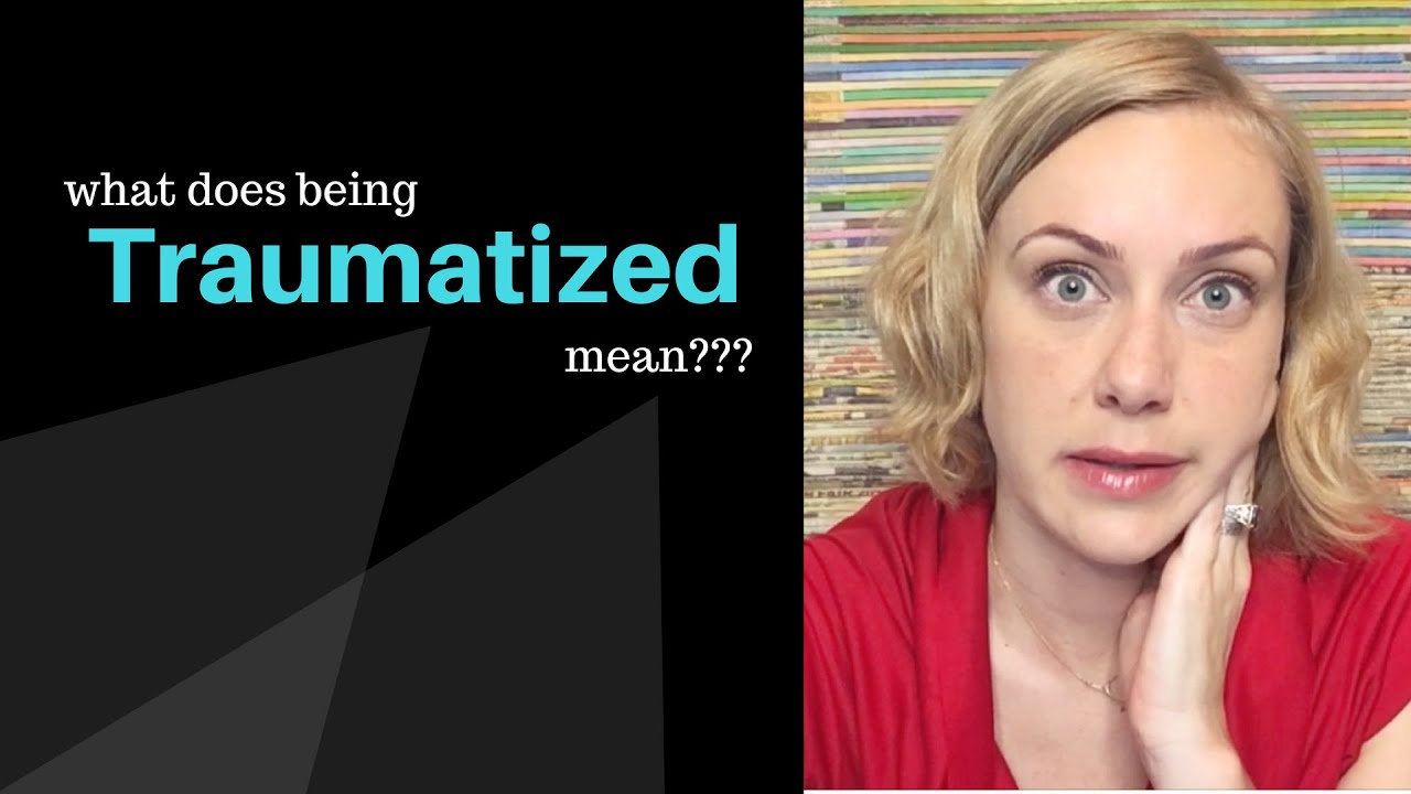 Traumatized  >> What Does Being Traumatized Mean Youtube