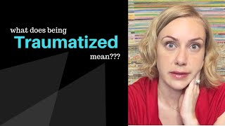 What does BEING TRAUMATIZED mean?