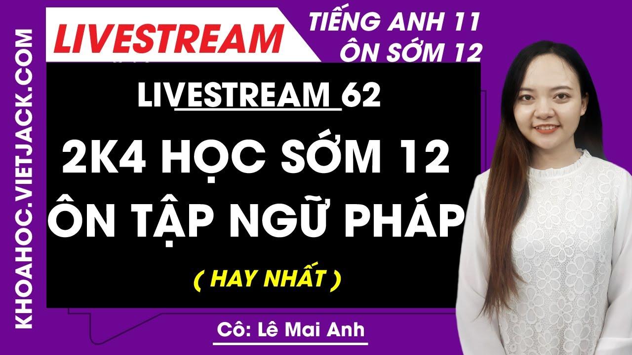 [Livestream 62] 2k4 học sớm 12 - Ôn tập ngữ pháp - Tiếng Anh 11 Ôn sớm 12 - Cô Lê Mai Anh