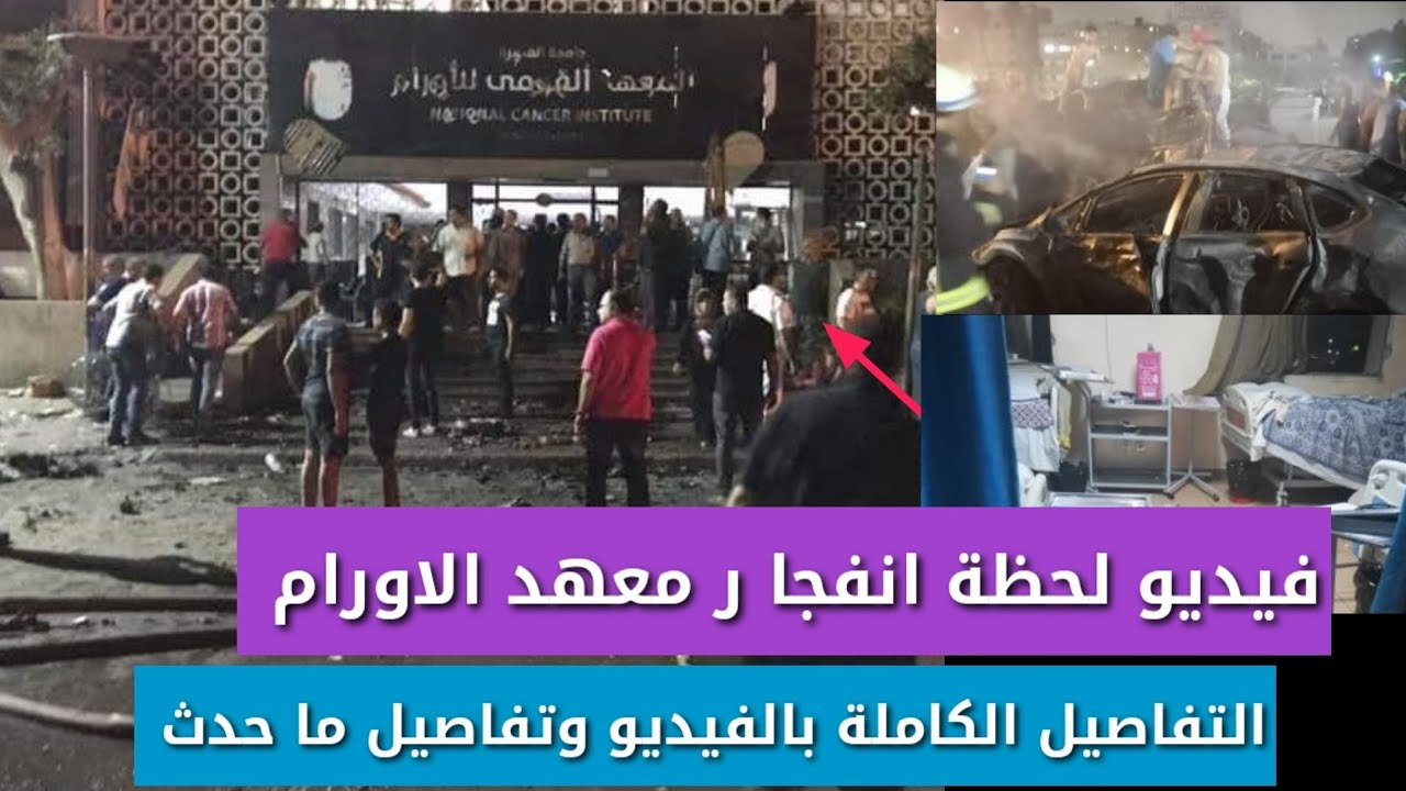 انفجار معهد الاورام بالفيديو التفاصيل الكاملة وعدد الضحايا والمصابين انفجار يهز المنيل