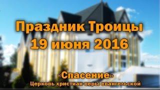 19 июня 2016 / Праздник Троица (утро) / Церковь Спасение