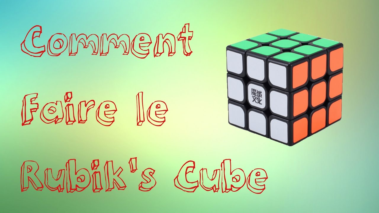 comment faire le rubik's cube 3x3x3 - youtube