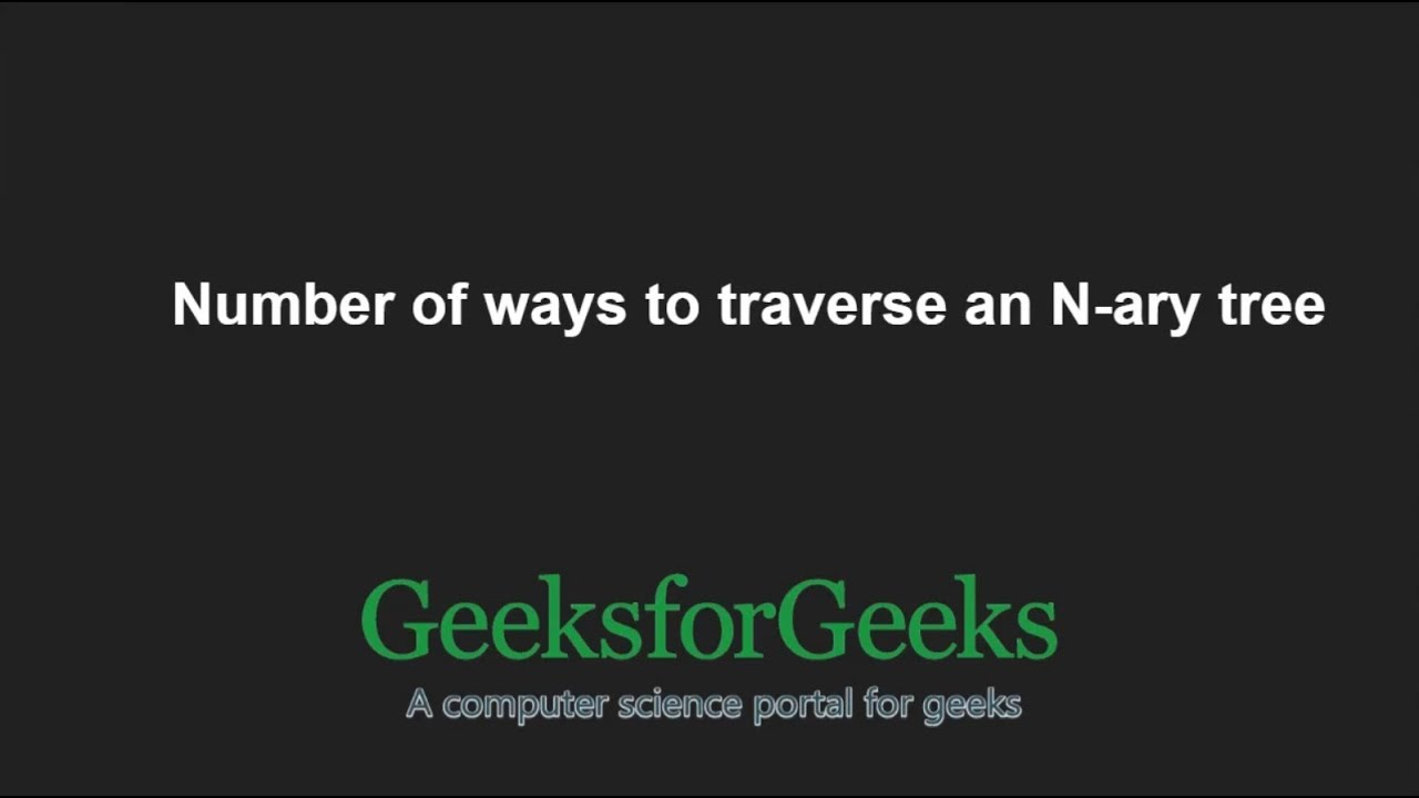 Number of ways to traverse an N-ary tree | GeeksforGeeks