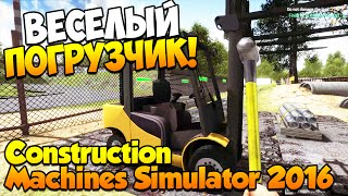 Construction Machines Simulator 2016. Часть 3 | Веселый погрузчик!