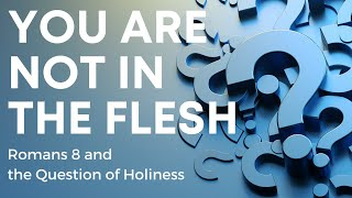 You are NOT in the FLESH (Romans 8 & the Question of Holiness)