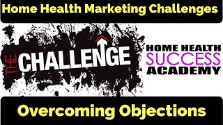 Marketing Challenges: Overcoming Objections(Home Health Marketing & Home Care Marketing)