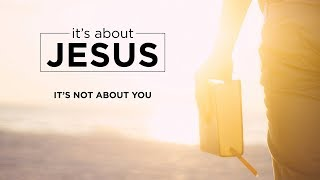 It's About Jesus: It's Not About You