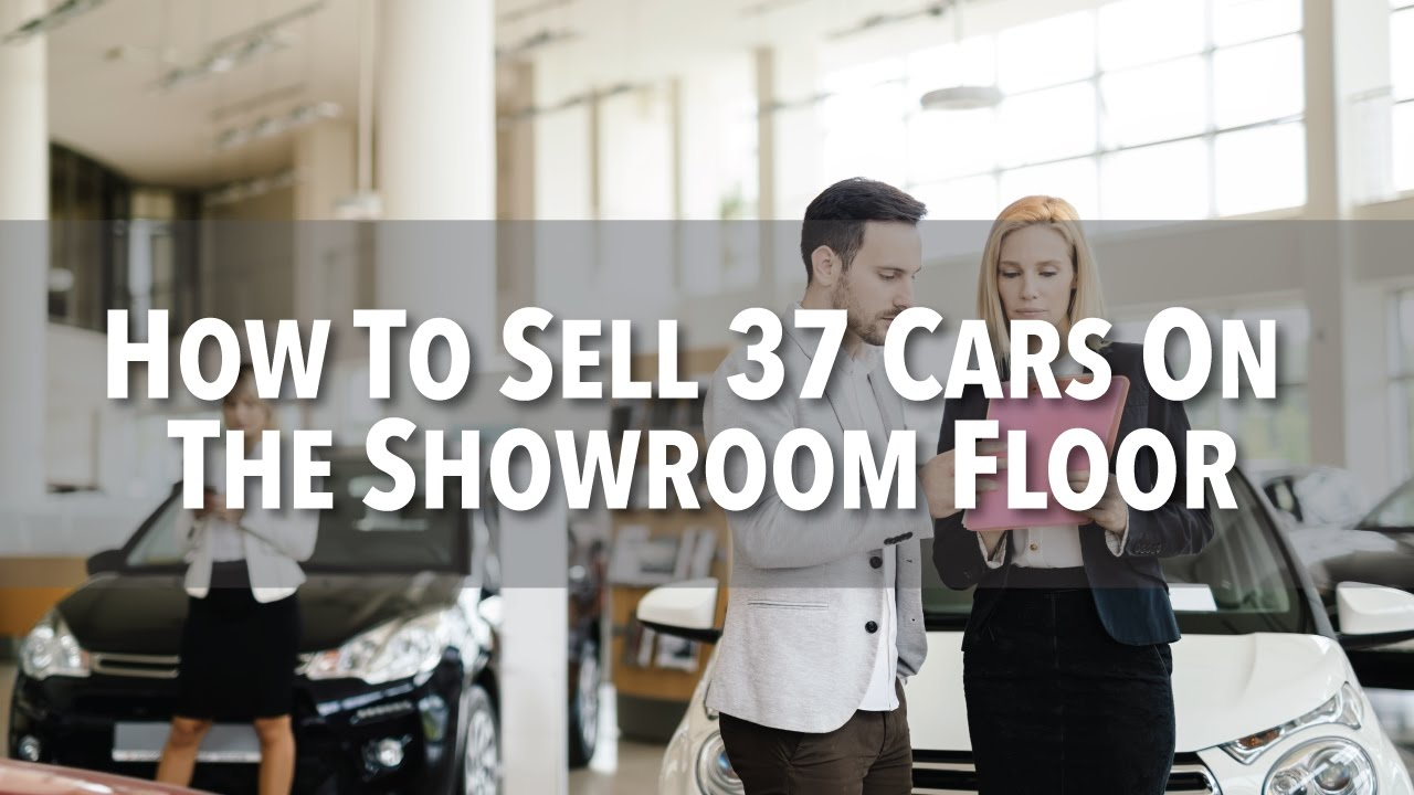 Car Salesman Here Is How To Sell 37 5 Cars On The Showroom Floor