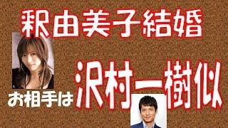 釈由美子が結婚 同じ年、沢村一樹似の実業家男性と交際半年で 結婚した...