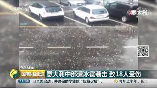 [国际财经报道]热点扫描 意大利中部遭冰雹袭击 致18人受伤| CCTV财经