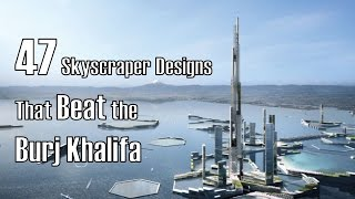 47 Skyscraper Designs That Beat The Burj Khalifa