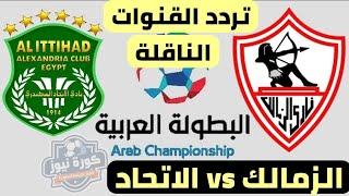 تردد القنوات الناقلة لمباراة الزمالك والاتحاد السكندري اليوم الجمعة في دوري أبطال العرب 2018-2019