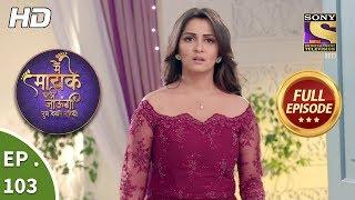 Main Maayke Chali Jaaungi Tum Dekhte Rahiyo - Ep 103 - Full Episode - 31st January, 2019