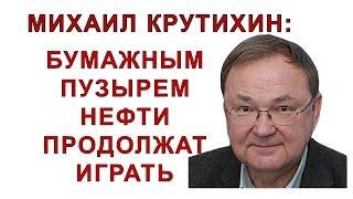 Михаил Крутихин: бумажным пузырём нефти продолжат играть