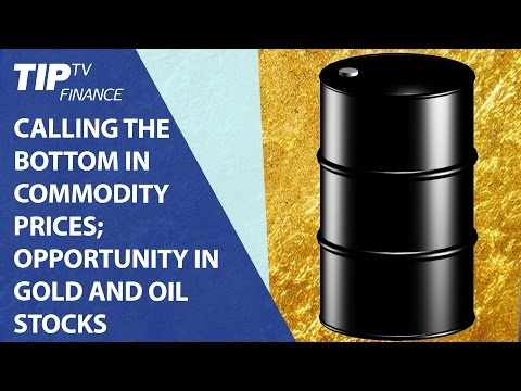 Calling the bottom in commodity prices; Opportunity in Gold and Oil stocks
