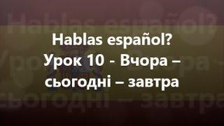 Іспанська мова: Урок 10 - Вчора – сьогодні – завтра
