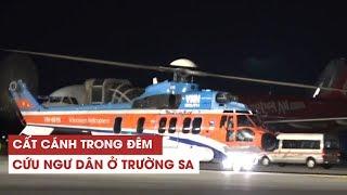 Hành trình trực thăng cất cánh trong đêm ra Trường Sa cứu ngư dân gặp nạn