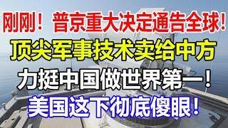 刚刚!普京重大决定通告全球! 顶尖军事技术卖给中方, 力挺中国做世界第一! 美国这下彻底傻眼!