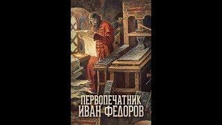 Первопечатник Иван Фёдоров - историко-биографический фильм