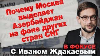 Почему Москва выделяет Азербайджан на фоне других стран СНГ. В фокусе с Иваном Ждакаевым