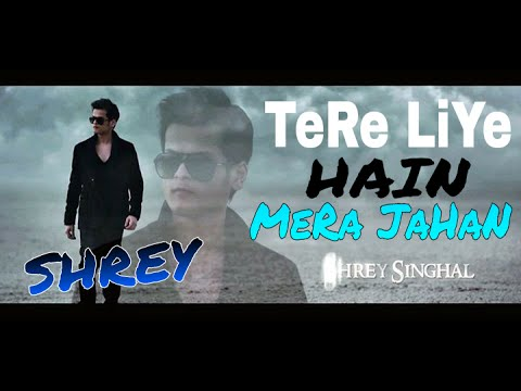 Tere Liye Hai Mera Jahan || Shrey  Singhal || Latest New Song 2018