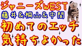 ジャニーズWEST★藤井&桐山&中間「正直初めてのエ〇チはどうだった???」