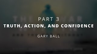 Truth, Action, and Confidence | Gary Ball