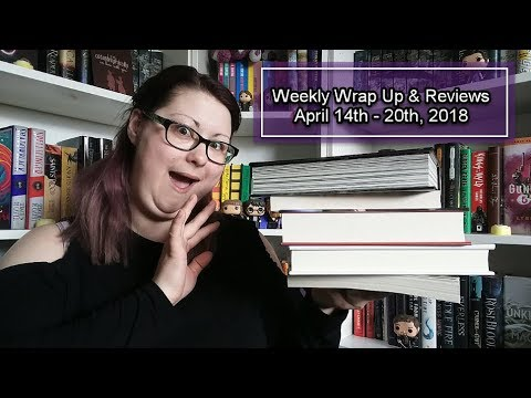 Weekly Wrap Up & Reviews | April 14th - 20th, 2018