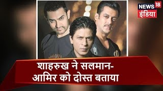 Shah Rukh Khan speaks about his unsaid friendship with Salman and Aamir Khan