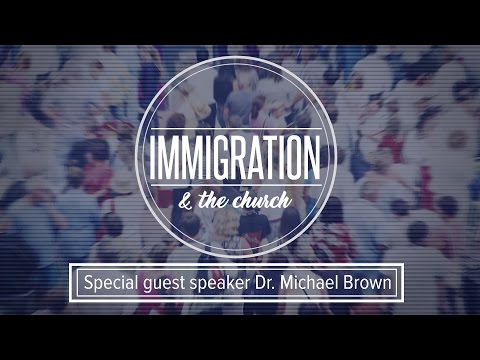 Immigration and the Church - Dr. Michael Brown