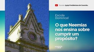 Escola Dominical: O que Neemias nos ensina sobre cumprir um propósito? (02/08/2020)