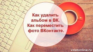 ►►Как удалить альбом в ВК. Как переместить фото ВКонтакте