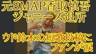 元SMAP香取慎吾ジャニーズ退所 ウド鈴木の短歌投稿にファンが涙 引用元 ...